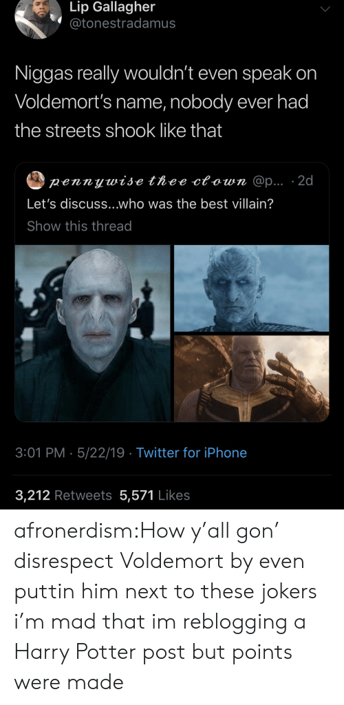 voldemort: Lip Gallagher  @tonestradamus  Niggas really wouldn't even speak on  Voldemort's name, nobody ever had  the streets shook like that  pennywise thee ctown @p... 2d  Let's discuss...who was the best villain?  Show this thread  3:01 PM 5/22/19 Twitter for iPhone  3,212 Retweets 5,571 Likes afronerdism:How y'all gon' disrespect Voldemort by even puttin him next to these jokers  i'm mad that im reblogging a Harry Potter post but  points were made