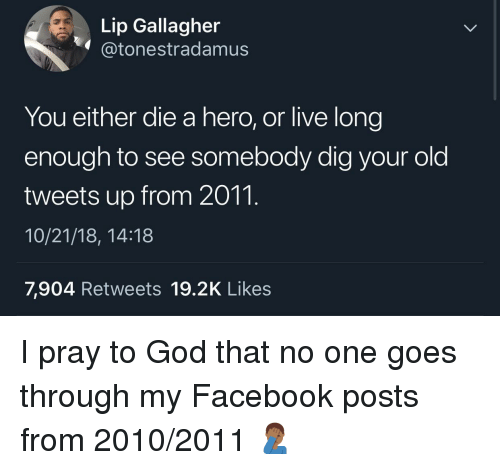 Facebook, God, and Live: Lip Gallagher  @tonestradamusS  You either die a hero, or live long  enough to see somebody dig your old  tweets up from 2011.  10/21/18, 14:18  7,904 Retweets 19.2K Likes I pray to God that no one goes through my Facebook posts from 2010/2011 🤦🏾♂️
