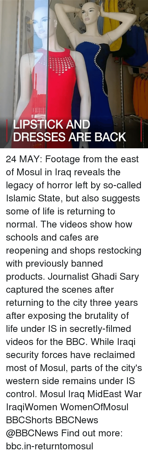 Life, Memes, and Videos: LIPSTICK AND  DRESSES ARE BACK 24 MAY: Footage from the east of Mosul in Iraq reveals the legacy of horror left by so-called Islamic State, but also suggests some of life is returning to normal. The videos show how schools and cafes are reopening and shops restocking with previously banned products. Journalist Ghadi Sary captured the scenes after returning to the city three years after exposing the brutality of life under IS in secretly-filmed videos for the BBC. While Iraqi security forces have reclaimed most of Mosul, parts of the city's western side remains under IS control. Mosul Iraq MidEast War IraqiWomen WomenOfMosul BBCShorts BBCNews @BBCNews Find out more: bbc.in-returntomosul