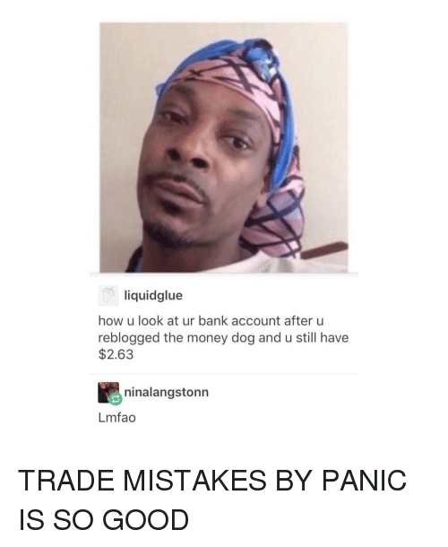 Money Dog: liquidglue  how u look at ur bank account after u  reblogged the money dog and u still have  $2.63  ninalangstonn  Lmfao TRADE MISTAKES BY PANIC IS SO GOOD