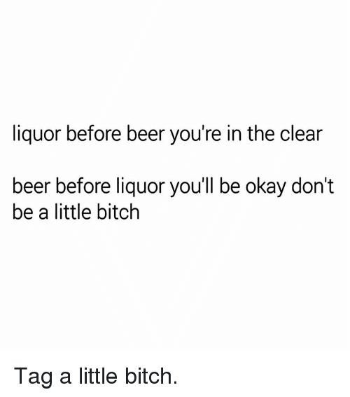 Beer, Bitch, and Memes: liquor before beer you're in the clear  beer before liquor you'll be okay don't  be a little bitch Tag a little bitch.