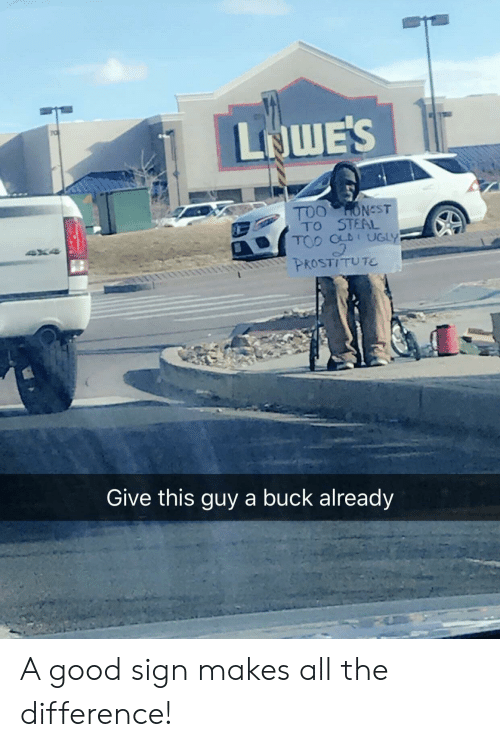 Ugly, Good, and All The: LIQWE'S  TOO HONST  TO STEAL  TOO OLDI UGLY  PROSTITUTE  t  Give this guy a buck already A good sign makes all the difference!
