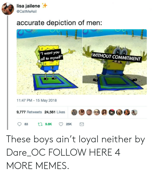 """Dank, Memes, and Target: lisa jailene  @CallMeAsil  accurate depiction of men:  WITHOUT COMMITMENT  """"I want you  all to myself""""  11:47 PM 15 May 2018  9,777 Retweets 24,561 Likes  t9.8K  83  25K These boys ain't loyal neither by Dare_OC FOLLOW HERE 4 MORE MEMES."""