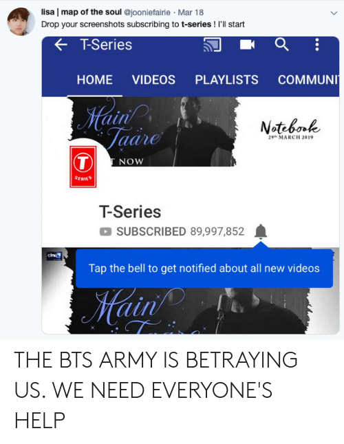Videos, Army, and Help: lisa | map of the soul @jooniefairie Mar 18  r screenshots subscribing to t-series! I'Il start  K T-Series  HOME VIDEOS PLAYLISTS COMMUN  ain  Notebool  MARCH 2019  aane  NOW  SERIES  T-Series  SUBSCRIBED 89,997,852  Tap the bell to get notified about all new videos  ain THE BTS ARMY IS BETRAYING US. WE NEED EVERYONE'S HELP