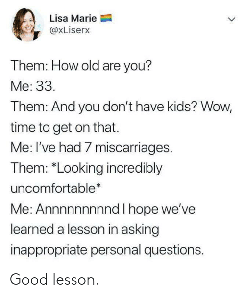 "Wow, Good, and Kids: Lisa Marie  @xLiserx  Them: How old are you?  Me: 33.  Them: And you don't have kids? Wow,  time to get on that.  Me: I've had 7 miscarriages.  Them: ""Looking incredibly  uncomfortable*  Me: Annnnnnnnnd I hope we've  learned a lesson in asking  inappropriate personal questions. Good lesson."