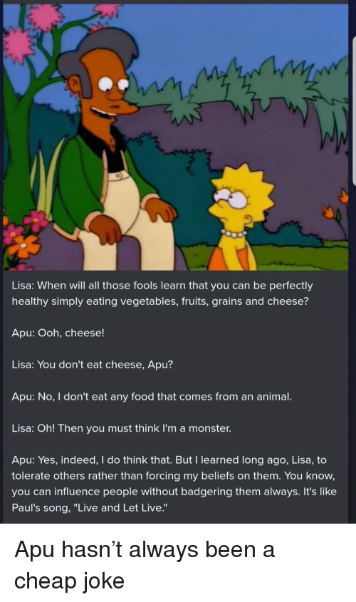 "Food, Monster, and Animal: Lisa: When will all those fools learn that you can be perfectly  healthy simply eating vegetables, fruits, grains and cheese?  Apu: Ooh, cheese!  Lisa: You don't eat cheese, Apu?  Apu: No, I don't eat any food that comes from an animal.  Lisa: Oh! Then you must think I'm a monster.  Apu: Yes, indeed, I do think that. But I learned long ago, Lisa, to  tolerate others rather than forcing my beliefs on them. You know,  you can influence people without badgering them always. It's like  Paul's song, ""Live and Let Live."" Apu hasn't always been a cheap joke"