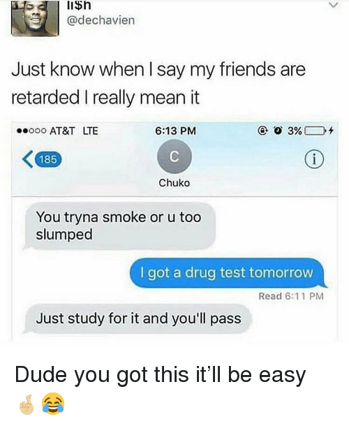 Dude, Friends, and Retarded: lisn  @dechavien  Just know when I say my friends are  retarded I really mean it  oo AT&T LTE  6:13 PM  185  Chuko  You tryna smoke or u too  slumped  I got a drug test tomorrow  Read 6:11 PM  Just study for it and you'll pass Dude you got this it'll be easy 🤞🏼😂