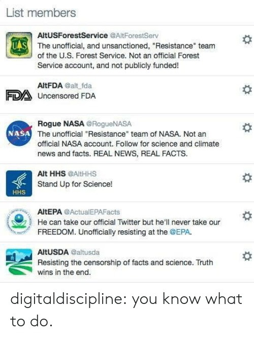 """epa: List members  AltUSForestService @AltForestServ  UAS  The unofficial, and unsanctioned, """"Resistance"""" team  of the U.S. Forest Service. Not an official Forest  Service account, and not publicly funded!  AltFDA @alt fda  FDA Uncensored FDA  Rogue NASA @RogueNASA  NASA The unofficial """"Resistance"""" team of NASA. Not an  official NASA account. Follow for science and climate  news and facts. REAL NEWS, REAL FACTS.  Alt HHS @AltHHS  Stand Up for Science!  HHS  AltEPA @ActualEPAFacts  He can take our official Twitter but he'll never take our  FREEDOM. Unofficially resisting at the @EPA.  AltUSDA @altusda  Resisting the censorship of facts and science. Truth  wins in the end. digitaldiscipline: you know what to do."""