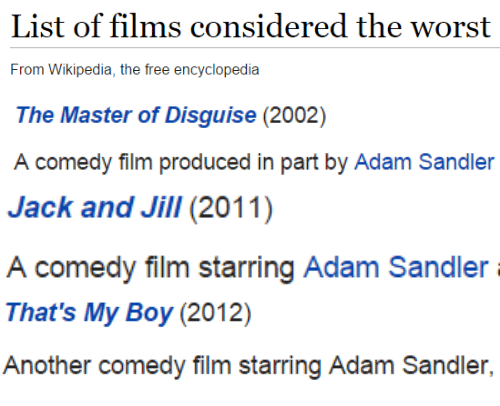 That's My Boy: List of films considered the worst  From Wikipedia, the free encyclopedia   The Master of Disguise (2002)  comedy filim produced in part by Adam Sandler   Jack and Jill(2011)  A comedy film starring Adam Sandler   That's My Boy (2012)  Another comedy film starring Adam Sandler,