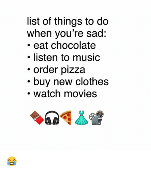 Clothes, Memes, and Movies: list of things to do  when you're sad:  .eat chocolate  · listen to music  order pizza  buy new clothes  watch movies 😂