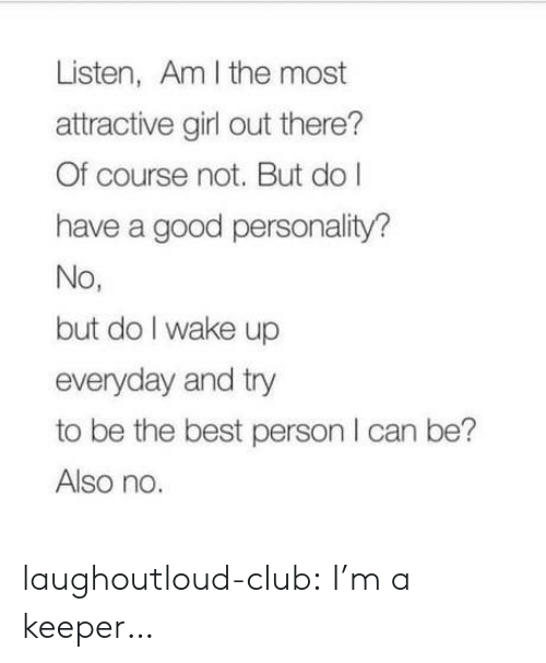 Club, Tumblr, and Best: Listen, Am I the most  attractive girl out there?  Of course not. But do l  have a good personality?  No,  but do I wake up  everyday and try  to be the best person I can be?  Also no laughoutloud-club:  I'm a keeper…