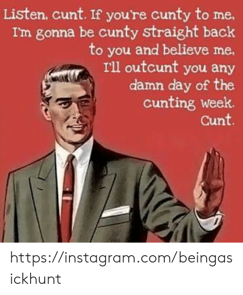 Instagram, Memes, and Cunt: Listen, cunt. If you're cunty to me  Im gonna be cunty straight back  to you and believe me  I'll outcunt you any  damn day of the  cunting week.  Cunt. https://instagram.com/beingasickhunt