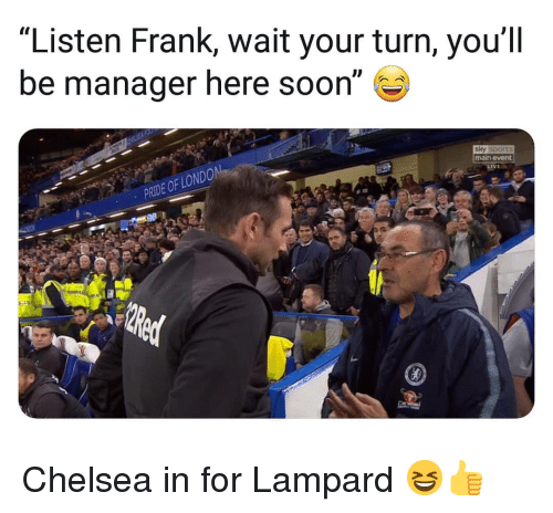 """Chelsea, Memes, and Soon...: """"Listen Frank, wait your turn, you'll  be manager here soon""""  sky sports  main event  PRIDE OF LO Chelsea in for Lampard 😆👍"""