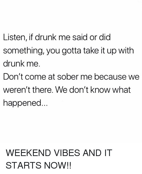 Drunk, Memes, and Sober: Listen, if drunk me said or did  something, you gotta take it up with  drunk me.  Don't come at sober me because we  weren't there. We don't know what  happened WEEKEND VIBES AND IT STARTS NOW!!