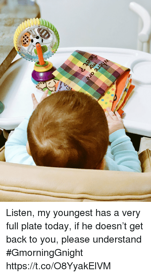 Memes, Today, and Back: Listen, my youngest has a very full plate today, if he doesn't get back to you, please understand  #GmorningGnight https://t.co/O8YyakElVM