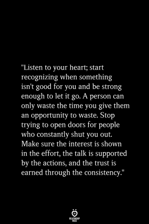 """earned: """"Listen to your heart; start  recognizing when something  isn't good for you and be strong  enough to let it go. A person can  only waste the time you give them  an opportunity to waste. Stop  trying to open doors for people  who constantly shut you out.  Make sure the interest is shown  in the effort, the talk is supported  by the actions, and the trust is  earned through the consistency.""""  RELATIONSHIP  ES"""