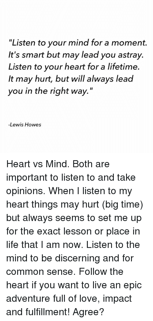 "Life, Love, and Memes: 'Listen to your mind for a moment.  It's smart but may lead you astray.  Listen to your heart for a lifetime.  It may hurt, but will always lead  you in the right way.""  Lewis Howes Heart vs Mind. Both are important to listen to and take opinions. When I listen to my heart things may hurt (big time) but always seems to set me up for the exact lesson or place in life that I am now. Listen to the mind to be discerning and for common sense. Follow the heart if you want to live an epic adventure full of love, impact and fulfillment! Agree?"