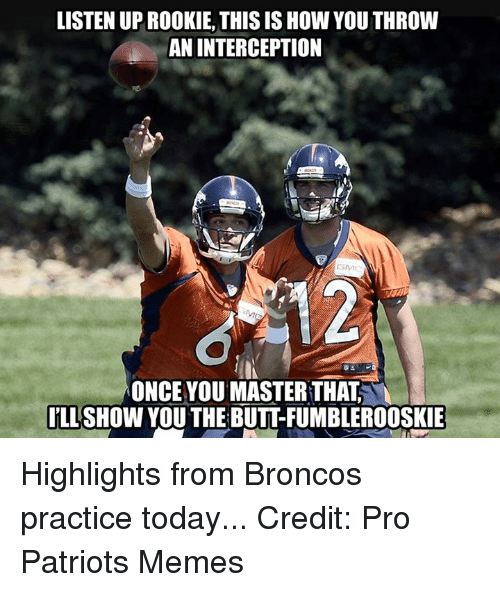 Patriots Meme: LISTEN UPROOKIE, THIS IS How YOU THROW  AN INTERCEPTION  ONCE YOU MASTER THAT  ILL  SHOW YOU THE BUTTFUMBLEROOSKIE Highlights from Broncos practice today... Credit: Pro Patriots Memes