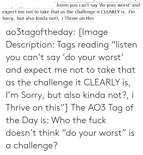 """Sorry, Target, and Tumblr: listen you can't say 'do your worst' and  expect rnc: not to take thai as the challenge it CUTARIY is, l'rn  Sorry, but also kinda not?, i Thrive on this ao3tagoftheday:  [Image Description: Tags reading """"listen you can't say 'do your worst' and expect me not to take that as the challenge it CLEARLY is, I'm Sorry, but also kinda not?, i Thrive on this""""]  The AO3 Tag of the Day is: Who the fuck doesn't think """"do your worst"""" is a challenge?"""