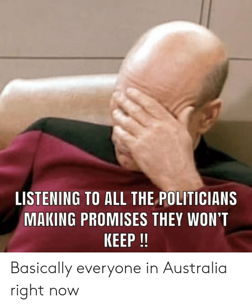 Memes, Australia, and Politicians: LISTENING TO ALL THE POLITICIANS  MAKING PROMISES THEY WON'T  KEEP !I Basically everyone in Australia right now