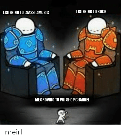channel: LISTENING TO ROCK  LISTENING TO CLASSIC MUSIC  ME GROVING TO WII SHOP CHANNEL meirl