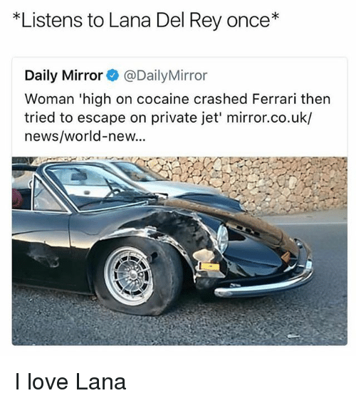 Ferrari, Lana Del Rey, and Love: *Listens to Lana Del Rey once*  Daily Mirror@DailyMirror  Woman 'high on cocaine crashed Ferrari then  tried to escape on private jet' mirror.co.uk/  news/world-new... I love Lana