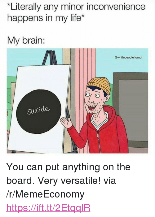 "Minor Inconvenience: *Literally any minor inconvenience  happens in my life*  My brain:  @whitepeoplehumor  Suicide <p>You can put anything on the board. Very versatile! via /r/MemeEconomy <a href=""https://ift.tt/2EtqqlR"">https://ift.tt/2EtqqlR</a></p>"