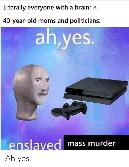 Moms, Brain, and Old: Literally everyone with a brain: h-  40-year-old moms and politicians:  ah,yes.  enslaved  mass murder Ah yes
