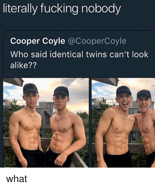 Fucking, Memes, and Twins: literally fucking nobody  Cooper Coyle @CooperCoyle  Who said identical twins can't look  alike?? what