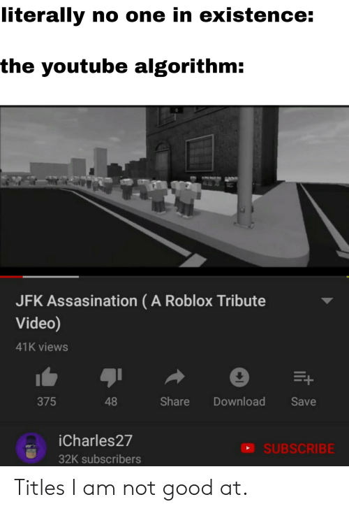 Reddit, youtube.com, and Good: literally no one in existence:  the youtube algorithm:  JFK Assasination (A Roblox Tribute  Video)  41K views  1  375  48  Share Download Save  iCharles27  32K subscribers  SUBSCRIBE Titles I am not good at.