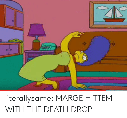 Death: literallysame:  MARGE HITTEM WITH THE DEATH DROP