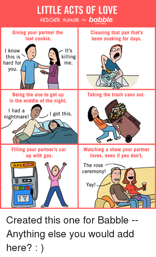Is Kill: LITTLE ACTS OF LOVE  HEDGER HUMOR for babble.  Giving your partner the  Cleaning that pan that's  last cookie.  been soaking for days.  I know  It's  this is  killing  hard for  me.  you  Being the one to get up  Taking the trash cans out.  in the middle of the night.  I had a  nightmare!  I got this  Filling your partner's car  Watching a show your partner  up with gas.  loves, even if you don't.  The rose  ceremony!  Yay! Created this one for Babble -- Anything else you would add here?   : )
