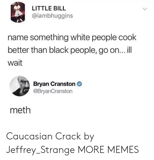 Bryan Cranston, Dank, and Memes: LITTLE BILL  @iambhuggins  name something white people cook  better than black people, go on... l|  wait  Bryan Cranston  @BryanCranston  meth Caucasian Crack by Jeffrey_Strange MORE MEMES