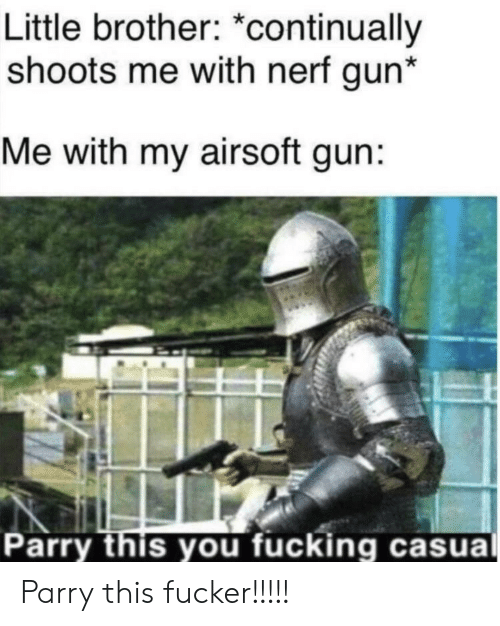 nerf gun: Little brother: *continually  shoots me with nerf gun*  Me with my airsoft gun:  Parry this you fucking casual Parry this fucker!!!!!