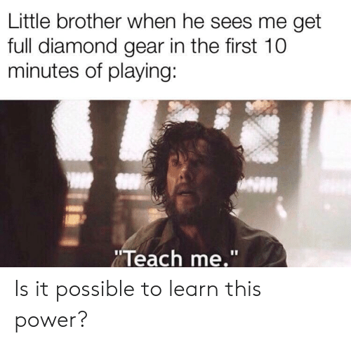 """Diamond, Power, and Little Brother: Little brother when he sees me get  full diamond gear in the first 10  minutes of playing:  Teach me."""" Is it possible to learn this power?"""