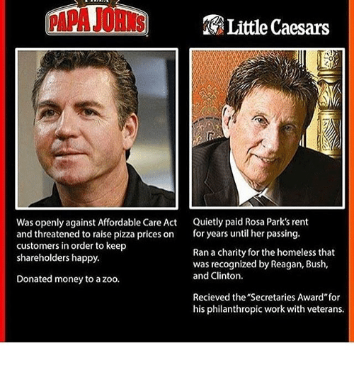 "Homeless, Little Caesars, and Memes: Little Caesars  Was openly against Affordable Care Act  Quietly paid Rosa Park's rent  and threatened to raise pizza prices on  for years until her passing.  customers in order to keep  Ran a charity for the homeless that  shareholders happy.  was recognized by Reagan, Bush,  and Clinton.  Donated money to a zoo.  Recieved the ""Secretaries Award for  his philanthropic work with veterans."