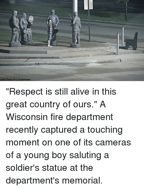 "Alive, Fire, and Memes: Little Chute Fire Department ""Respect is still alive in this great country of ours."" A Wisconsin fire department recently captured a touching moment on one of its cameras of a young boy saluting a soldier's statue at the department's memorial."