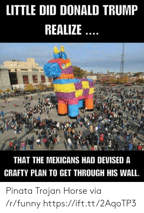 trojan: LITTLE DID DONALD TRUMP  REALIZE  THAT THE MEKICANS HAD DEVISED A  CRAFTY PLAN TO GET THROUGH HIS WALL. Pinata Trojan Horse via /r/funny https://ift.tt/2AqoTP3