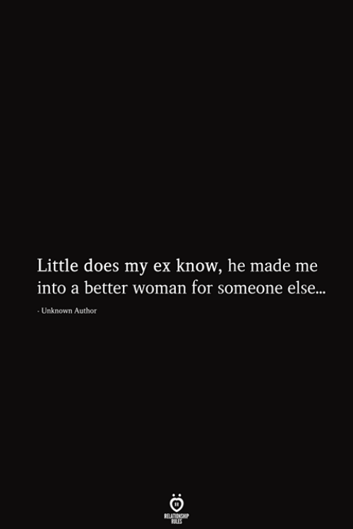 Unknown, Woman, and Els: Little does my ex know, he made me  into a better woman for someone els...  Unknown Author  RELATIONSHIP  ES