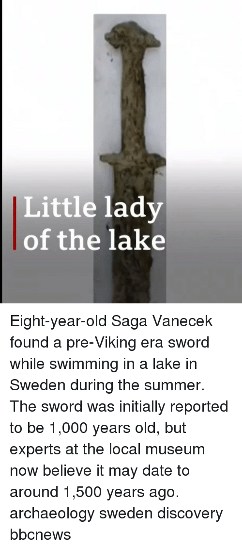 Memes, Summer, and Date: Little lady  of the lake Eight-year-old Saga Vanecek found a pre-Viking era sword while swimming in a lake in Sweden during the summer. The sword was initially reported to be 1,000 years old, but experts at the local museum now believe it may date to around 1,500 years ago. archaeology sweden discovery bbcnews