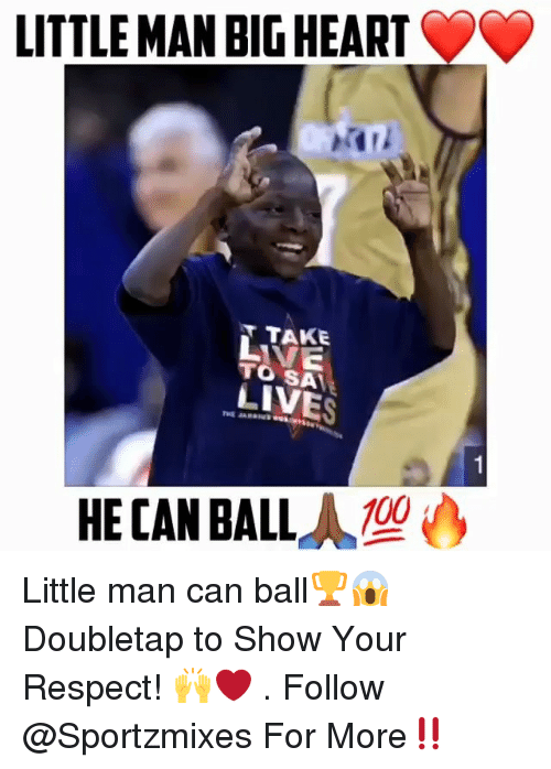 Anaconda, Memes, and Respect: LITTLE MAN BIG HEART  T TAKE  VE  TO SA  LIVES  100  HE CAN BALL Little man can ball🏆😱 Doubletap to Show Your Respect! 🙌❤️ . Follow @Sportzmixes For More‼️