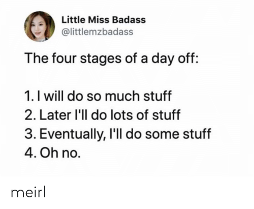 Badass: Little Miss Badass  @littlemzbadass  The four stages of a day off:  1. I will do so much stuff  2. Later 'll do lots of stuff  3. Eventually, I'll do some stuff  4. Oh no. meirl