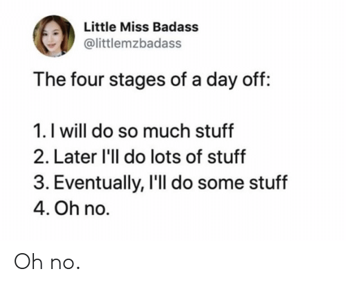 Stuff, Badass, and Lots: Little Miss Badass  @littlemzbadass  The four stages of a day off:  1. I will do so much stuff  2. Later 'll do lots of stuff  3. Eventually, I'll do some stuff  4. Oh no. Oh no.