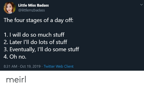 Badass: Little Miss Badass  @littlemzbadass  The four stages of a day off:  1. I will do so much stuff  2. Later l'll do lots of stuff  3. Eventually, I'll do some stuff  4. Oh no.  8:31 AM Oct 19, 2019 Twitter Web Client meirl