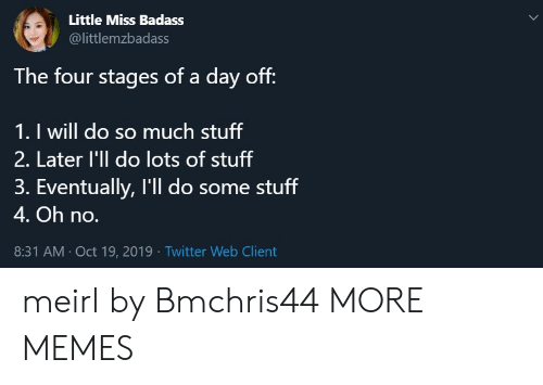 Badass: Little Miss Badass  @littlemzbadass  The four stages of a day off:  1. I will do so much stuff  2. Later l'll do lots of stuff  3. Eventually, I'll do some stuff  4. Oh no.  8:31 AM Oct 19, 2019 Twitter Web Client meirl by Bmchris44 MORE MEMES