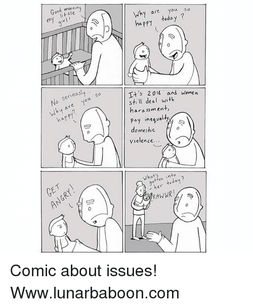 Its 2016: little ng  my No seriousl  so  are you Why GET  Why are you  so  today  happy It's 2016 and women  still deal with  harassment,  Pay inequal  ty  domestic  ol  Violence...  gotten into  today Comic about issues! Www.lunarbaboon.com