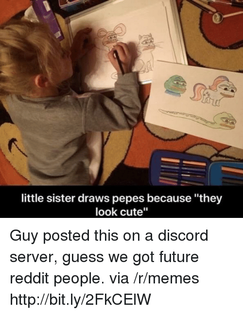 "Cute, Future, and Memes: little sister draws pepes because ""they  look cute"" Guy posted this on a discord server, guess we got future reddit people. via /r/memes http://bit.ly/2FkCElW"