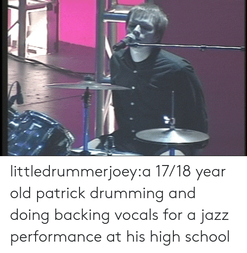 School, Tumblr, and Blog: littledrummerjoey:a 17/18 year old patrick drumming and doing backing vocals for a jazz performance at his high school