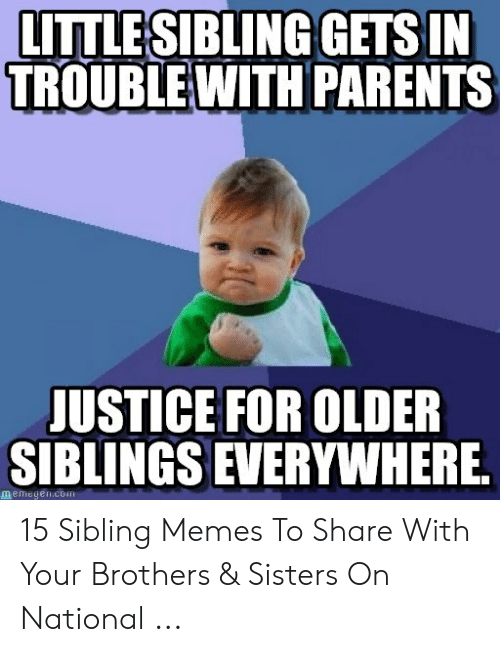 Sibling Memes: LITTLESIBLING GETS IN  TROUBLEWITH PARENTS  JUSTICE FOR OLDER  SIBLINGS EVERYWHERE  memegen 15 Sibling Memes To Share With Your Brothers & Sisters On National ...