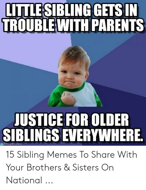 Sibling Memes: LITTLESIBLING GETS IN  TROUBLEWITH PARENTS  JUSTICE FOR OLDER  SIBLINGS EVERYWHERE  memegen.c 15 Sibling Memes To Share With Your Brothers & Sisters On National ...